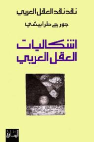 نقد نقد العقل العربي: إشكاليات العقل العربي - جورج طرابيشي