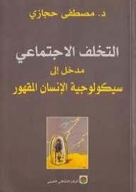 التخلف الاجتماعي: مدخل إلى سيكولوجية الإنسان المقهور - مصطفى حجازي