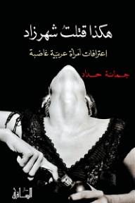 هكذا قتلتُ شهرزاد: اعترافات امرأة عربية غاضبة - جمانة حداد, نور الأسعد