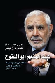 عبد المنعم أبو الفتوح: شاهد على تاريخ الحركة الإسلامية في مصر 1970-1984