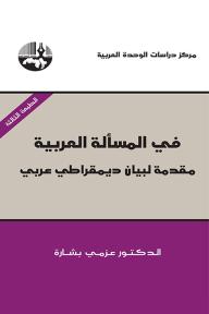 في المسألة العربية: مقدمة لبيان ديمقراطي عربي - عزمي بشارة