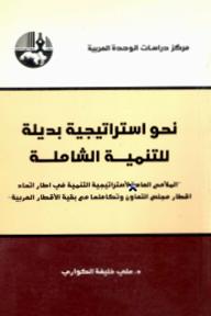 """نحو استراتيجية بديلة للتنمية الشاملة : 'الملامح العامة لاستراتيجية التنمية في إطار اتحاد أقطار مجلس التعاون وتكاملها مع بقية الأقطار العربية """""""