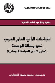 اتجاهات الرأي العام العربي نحو مسألة الوحدة (تحليل نتائج الدراسة الميدانية) - وقفية جمال عبد الناصر الثقافية