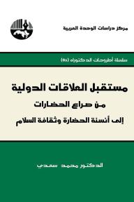 مستقبل العلاقات الدولية : من صراع الحضارات إلى أنسنة الحضارة وثقافة السلام ( سلسلة أطروحات الدكتوراه ) - محمد سعدي
