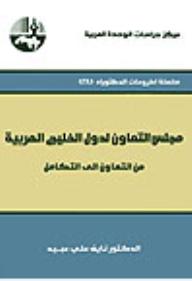 مجلس التعاون لدول الخليج العربية: من التعاون إلى التكامل ( سلسلة أطروحات الدكتوراه )