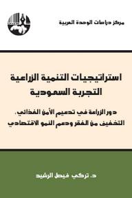 استراتيجيات التنمية الزراعية: التجربة السعودية ( دور الزراعة في تدعيم الأمن الغذائي - التخفيف من الفقر ودعم النمو الإقتصادي )