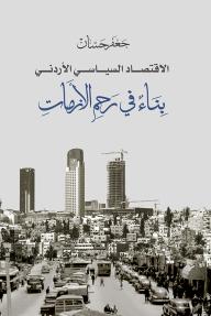 الاقتصاد السياسي الأردني بناء في رحم الأزمات