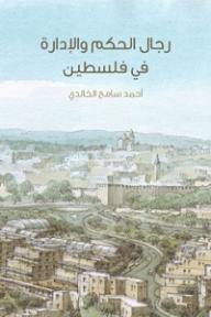 رجال الحكم والإدارة في فلسطين - أحمد سامح الخالدي