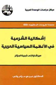 إشكالية الشرعية في الأنظمة السياسية العربية: مع إشارة إلى تجربة الجزائر ( سلسلة أطروحات الدكتوراه )