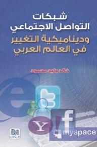 شبكات التواصل الاجتماعي وديناميكية التغيير في العالم العربي - خالد وليد محمود
