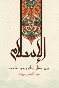 الإسلام بين جهل أبنائه وعجز علمائه