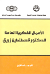الأعمال الفكرية العامة للدكتور قسطنطين زريق / المجلد الأول