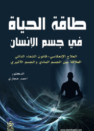 طاقة الحياة في جسم الإنسان ( العلاج الإنعكاسي - قانون الشفاء الذاتي - العلاقة بين الجسم المادي والجسم الأثيري ) - أحمد حجازى