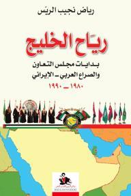 رياح الخليج: بدايات مجلس التعاون والصراع العربي- الإيراني 1980-1990