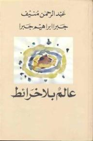 عالم بلا خرائط - عبد الرحمن منيف, جبرا إبراهيم جبرا