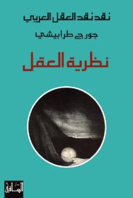 نقد نقد العقل العربي: نظرية العقل - جورج طرابيشي