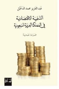 التنمية الاقتصادية في المملكة العربية السعودية: قراءة نقدية - عبد العزيز محمد الدخيل