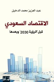 """الاقتصاد السعودي: قبل """"رؤية 2030"""" وبعدها - عبد العزيز محمد الدخيل"""