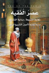 عصر الفقيه: نهاية الشريعة وبداية التشريع - أحمد كاظم الأكوَش