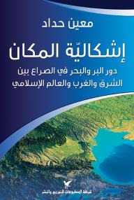 إشكالية المكان : دور البر والبحر في الصراع بين الشرق والغرب والعالم الإسلامي