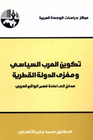 تكوين العرب السياسي ومغزى الدولة القطرية: مدخل إلى إعادة فهم الواقع العربي