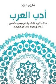 أدب العرب؛ مختصر تاريخ نشأته وتطوره وسير مشاهير رجاله وخطوط أولى من صورهم - مارون عبود