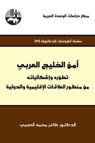 أمن الخليج العربي: تطوّره وإشكالياته من منظور العلاقات الإقليمية والدولية ( سلسلة أطروحات الدكتوراه )