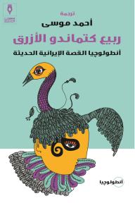ربيع كتماندو الأزرق: أنطولوجيا القصة الإيرانية الحديثة - مجموعة من الرواة, أحمد موسى