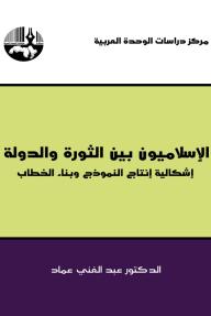 الإسلاميون بين الثورة والدولة : إشكالية إنتاج النموذج وبناء الخطاب
