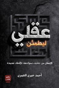ليطمئن عقلي: الإيمان من جديد بمواجهة الإلحاد الجديد - احمد خيري العمري