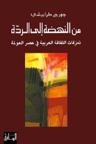 من النهضة إلى الردة؛ تمزقات الثقافة العربية في عصر العولمة - جورج طرابيشي