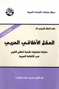 العقل الأخلاقي العربي دراسة تحليلية نقدية لنظم القيم في الثقافة العربية - محمد عابد الجابري
