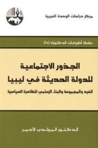 الجذور الاجتماعية للدولة الحديثة في ليبيا: الفرد والمجموعة والبناء الزعامي للظاهرة السياسية ( سلسلة أطروحات الدكتوراه )