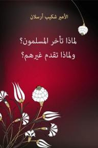 لماذا تأخر المسلمون؟ ولماذا تقدم غيرهم؟ - الأمير شكيب أرسلان