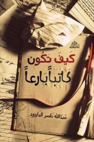 كيف تكون كاتبًا بارعًا - عبد الله ناصر الداوود