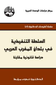 السلطة التنفيذية في بلدان المغرب العربي : دراسة قانونية مقارنة ( سلسلة أطروحات الدكتوراه )