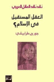 نقد نقد العقل العربي: العقل المستقيل في الإسلام؟ - جورج طرابيشي