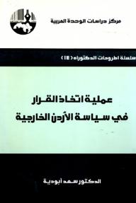 عملية اتخاذ القرار في سياسة الأردن الخارجية ( سلسلة أطروحات الدكتوراه )