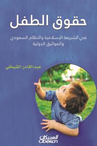 حقوق الطفل: في الشريعة الإسلامية والنظام السعودي والمواثيق الدولية - عبد القادر الشيخلي